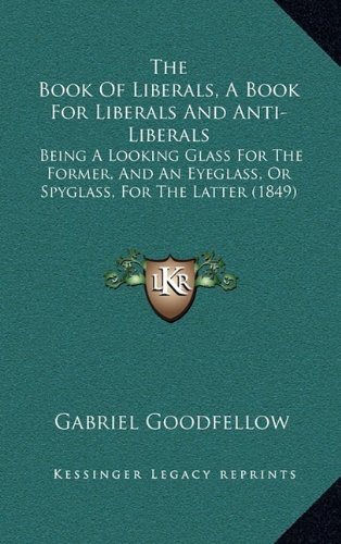 9781165017874: The Book Of Liberals, A Book For Liberals And Anti-Liberals: Being A Looking Glass For The Former, And An Eyeglass, Or Spyglass, For The Latter (1849)