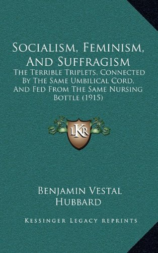 9781165020089: Socialism, Feminism, And Suffragism: The Terrible Triplets, Connected By The Same Umbilical Cord, And Fed From The Same Nursing Bottle (1915)