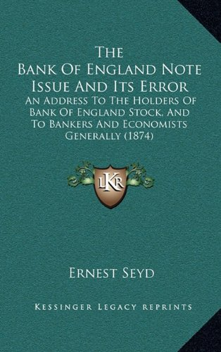 9781165027125: The Bank Of England Note Issue And Its Error: An Address To The Holders Of Bank Of England Stock, And To Bankers And Economists Generally (1874)