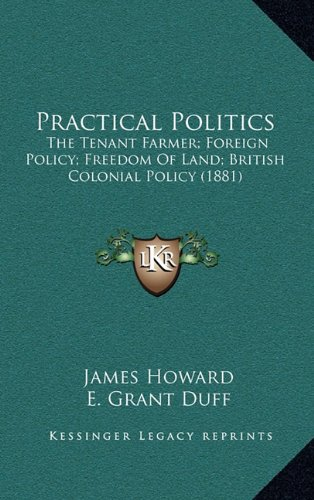 Practical Politics: The Tenant Farmer; Foreign Policy; Freedom Of Land; British Colonial Policy (1881) (1165034514) by Howard, James; Duff, E. Grant; Lefevre, G. Shaw