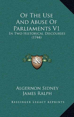 Of The Use And Abuse Of Parliaments V1: In Two Historical Discourses (1744) (1165034867) by Sidney, Algernon; Ralph, James