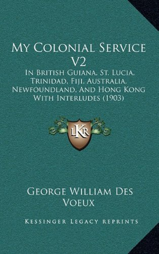 9781165047093: My Colonial Service V2: In British Guiana, St. Lucia, Trinidad, Fiji, Australia, Newfoundland, And Hong Kong With Interludes (1903)