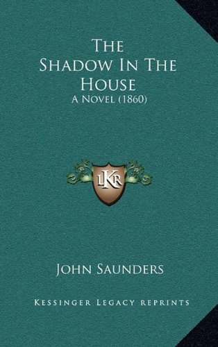 The Shadow In The House: A Novel (1860) (9781165047635) by John Saunders
