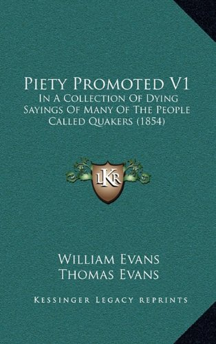 Piety Promoted V1: In A Collection Of Dying Sayings Of Many Of The People Called Quakers (1854) (9781165054053) by Evans, William; Evans, Thomas