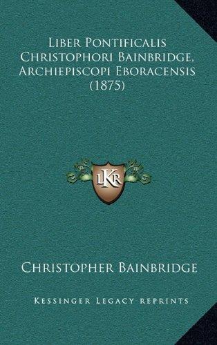 9781165054480: Liber Pontificalis Christophori Bainbridge, Archiepiscopi Eboracensis (1875) (Latin Edition)