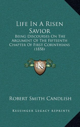 9781165055517: Life In A Risen Savior: Being Discourses On The Argument Of The Fifteenth Chapter Of First Corinthians (1858)