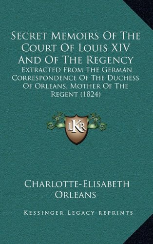 9781165058471: Secret Memoirs Of The Court Of Louis XIV And Of The Regency: Extracted From The German Correspondence Of The Duchess Of Orleans, Mother Of The Regent (1824)