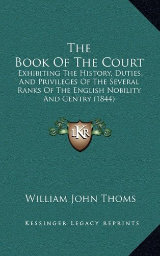 9781165058983: The Book Of The Court: Exhibiting The History, Duties, And Privileges Of The Several Ranks Of The English Nobility And Gentry (1844)