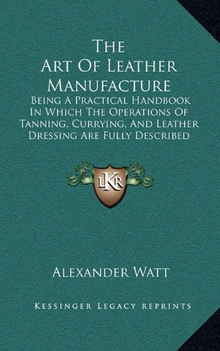 9781165059430: The Art Of Leather Manufacture: Being A Practical Handbook In Which The Operations Of Tanning, Currying, And Leather Dressing Are Fully Described (1885)