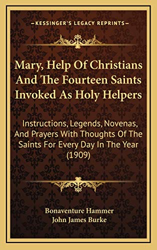9781165062584: Mary, Help Of Christians And The Fourteen Saints Invoked As Holy Helpers: Instructions, Legends, Novenas, And Prayers With Thoughts Of The Saints For Every Day In The Year (1909)