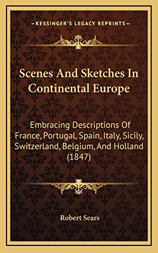 9781165062706: Scenes And Sketches In Continental Europe: Embracing Descriptions Of France, Portugal, Spain, Italy, Sicily, Switzerland, Belgium, And Holland (1847)