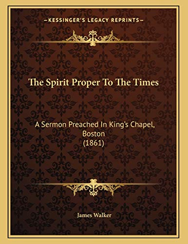 The Spirit Proper To The Times: A Sermon Preached In King's Chapel, Boston (1861) (1165066211) by James Walker