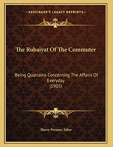 9781165068678: The Rubaiyat Of The Commuter: Being Quatrains Concerning The Affairs Of Everyday (1905)