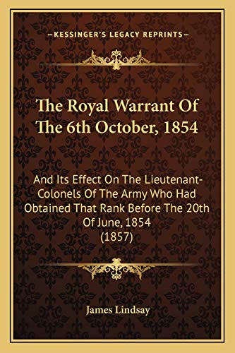 9781165069477: The Royal Warrant Of The 6th October, 1854: And Its Effect On The Lieutenant-Colonels Of The Army Who Had Obtained That Rank Before The 20th Of June, 1854 (1857)
