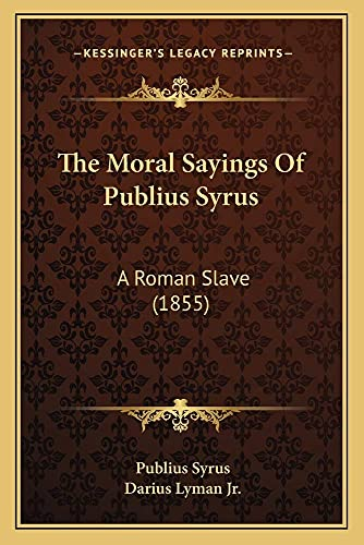 9781165074051: The Moral Sayings Of Publius Syrus: A Roman Slave (1855)