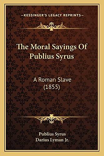 The Moral Sayings Of Publius Syrus: A Roman Slave (1855): Syrus, Publius