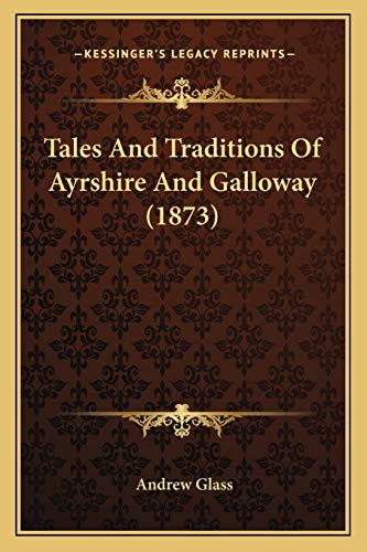 Tales And Traditions Of Ayrshire And Galloway (1873) (1165083817) by Andrew Glass