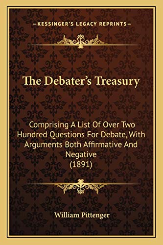 9781165084395: The Debater's Treasury: Comprising A List Of Over Two Hundred Questions For Debate, With Arguments Both Affirmative And Negative (1891)