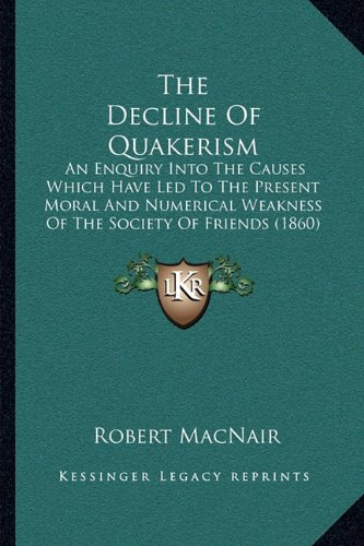 9781165085910: The Decline Of Quakerism: An Enquiry Into The Causes Which Have Led To The Present Moral And Numerical Weakness Of The Society Of Friends (1860)