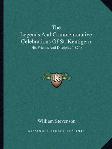 The Legends And Commemorative Celebrations Of St. Kentigern: His Friends And Disciples (1874) (9781165087693) by William Stevenson