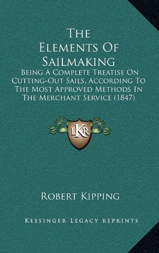 The Elements Of Sailmaking: Being A Complete Treatise On Cutting-Out Sails, According To The Most ...