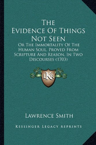 9781165091447: The Evidence Of Things Not Seen: Or The Immortality Of The Human Soul, Proved From Scripture And Reason, In Two Discourses (1703)