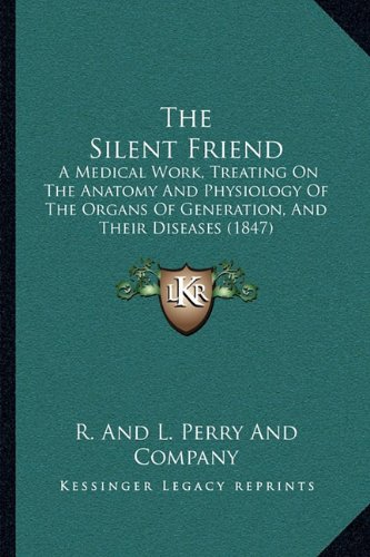 9781165094318: The Silent Friend: A Medical Work, Treating On The Anatomy And Physiology Of The Organs Of Generation, And Their Diseases (1847)