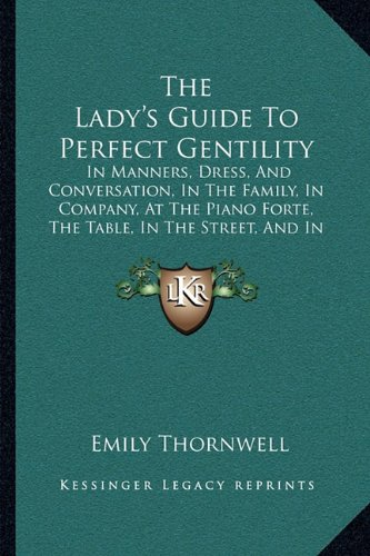 9781165097234: The Lady's Guide To Perfect Gentility: In Manners, Dress, And Conversation, In The Family, In Company, At The Piano Forte, The Table, In The Street, And In Gentlemen's Society (1856)