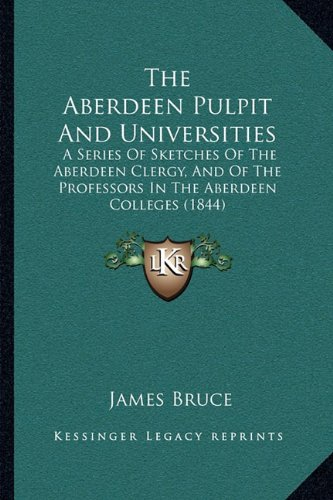 9781165098194: The Aberdeen Pulpit And Universities: A Series Of Sketches Of The Aberdeen Clergy, And Of The Professors In The Aberdeen Colleges (1844)