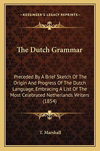 9781165103959: The Dutch Grammar: Preceded By A Brief Sketch Of The Origin And Progress Of The Dutch Language, Embracing A List Of The Most Celebrated Netherlands Writers (1854)