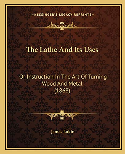 9781165106493: The Lathe And Its Uses: Or Instruction In The Art Of Turning Wood And Metal (1868)