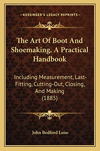 The Art Of Boot And Shoemaking, A Practical Handbook: Including Measurement, Last-Fitting, ...