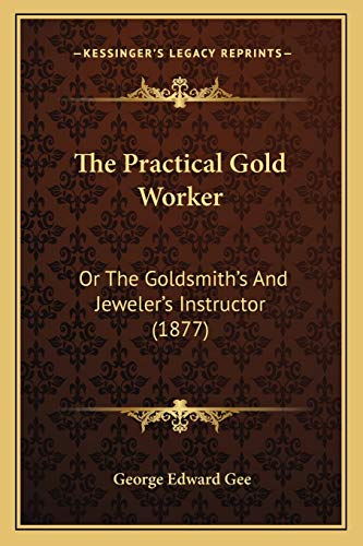 The Practical Gold Worker: Or The Goldsmith's