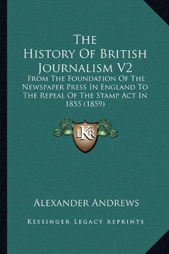 9781165120734: The History Of British Journalism V2: From The Foundation Of The Newspaper Press In England To The Repeal Of The Stamp Act In 1855 (1859)