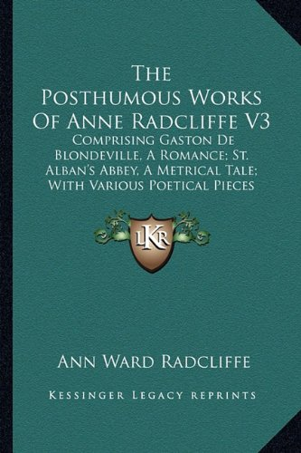 The Posthumous Works Of Anne Radcliffe V3: Comprising Gaston De Blondeville, A Romance; St. Alban's Abbey, A Metrical Tale; With Various Poetical Pieces (1833) (1165121875) by Radcliffe, Ann Ward
