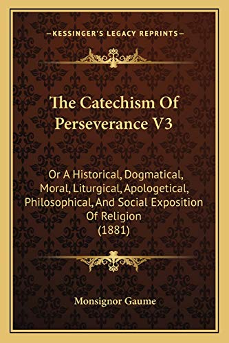 9781165136001: The Catechism Of Perseverance V3: Or A Historical, Dogmatical, Moral, Liturgical, Apologetical, Philosophical, And Social Exposition Of Religion (1881)