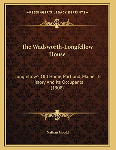 9781165136889: The Wadsworth-Longfellow House: Longfellow's Old Home, Portland, Maine, Its History And Its Occupants (1908)