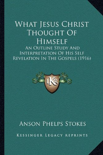 9781165142385: What Jesus Christ Thought Of Himself: An Outline Study And Interpretation Of His Self Revelation In The Gospels (1916)