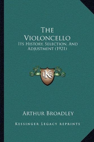 The Violoncello: Its History, Selection, And Adjustment (1921) (9781165143276) by Arthur Broadley