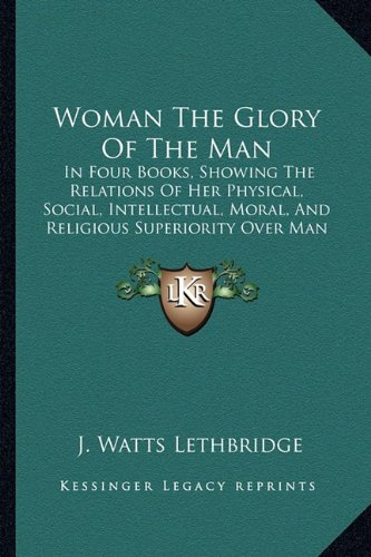 9781165148448: Woman The Glory Of The Man: In Four Books, Showing The Relations Of Her Physical, Social, Intellectual, Moral, And Religious Superiority Over Man (1856)
