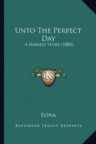 9781165150458: Unto The Perfect Day: A Homely Story (1880)