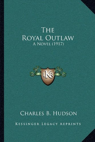 9781165160426: The Royal Outlaw: A Novel (1917)