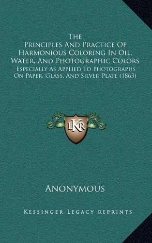 9781165169573: The Principles And Practice Of Harmonious Coloring In Oil, Water, And Photographic Colors: Especially As Applied To Photographs On Paper, Glass, And Silver-Plate (1863)