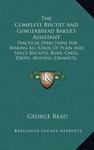9781165171477: The Complete Biscuit And Gingerbread Baker's Assistant: Practical Directions For Making All Kinds Of Plain And Fancy Biscuits, Buns, Cakes, Drops, ... Gingerbread, Spice Nuts, Etc. (1854)