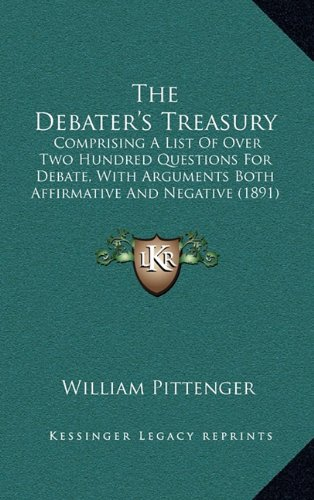9781165177707: The Debater's Treasury: Comprising A List Of Over Two Hundred Questions For Debate, With Arguments Both Affirmative And Negative (1891)