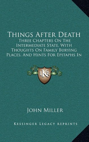 Things After Death: Three Chapters On The Intermediate State, With Thoughts On Family Burying Places, And Hints For Epitaphs In Country Churchyard (1848) (9781165178148) by John Miller