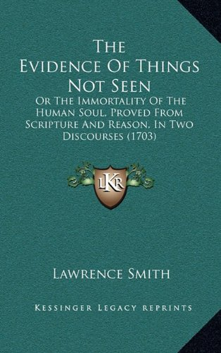 9781165187270: The Evidence Of Things Not Seen: Or The Immortality Of The Human Soul, Proved From Scripture And Reason, In Two Discourses (1703)