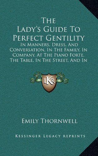9781165194841: The Lady's Guide To Perfect Gentility: In Manners, Dress, And Conversation, In The Family, In Company, At The Piano Forte, The Table, In The Street, And In Gentlemen's Society (1856)