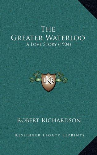 The Greater Waterloo: A Love Story (1904) (9781165202652) by Robert Richardson