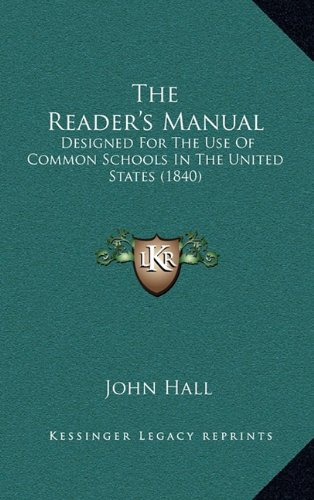 The Reader's Manual: Designed For The Use Of Common Schools In The United States (1840) (9781165212927) by John Hall